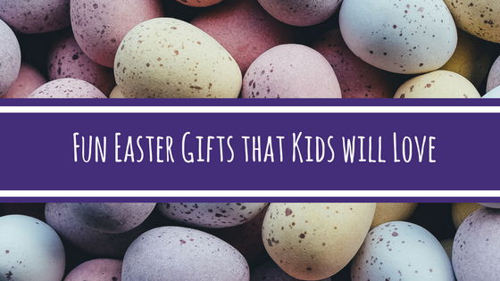 FUN EASTER GIFTS THAT KIDS WILL LOVE